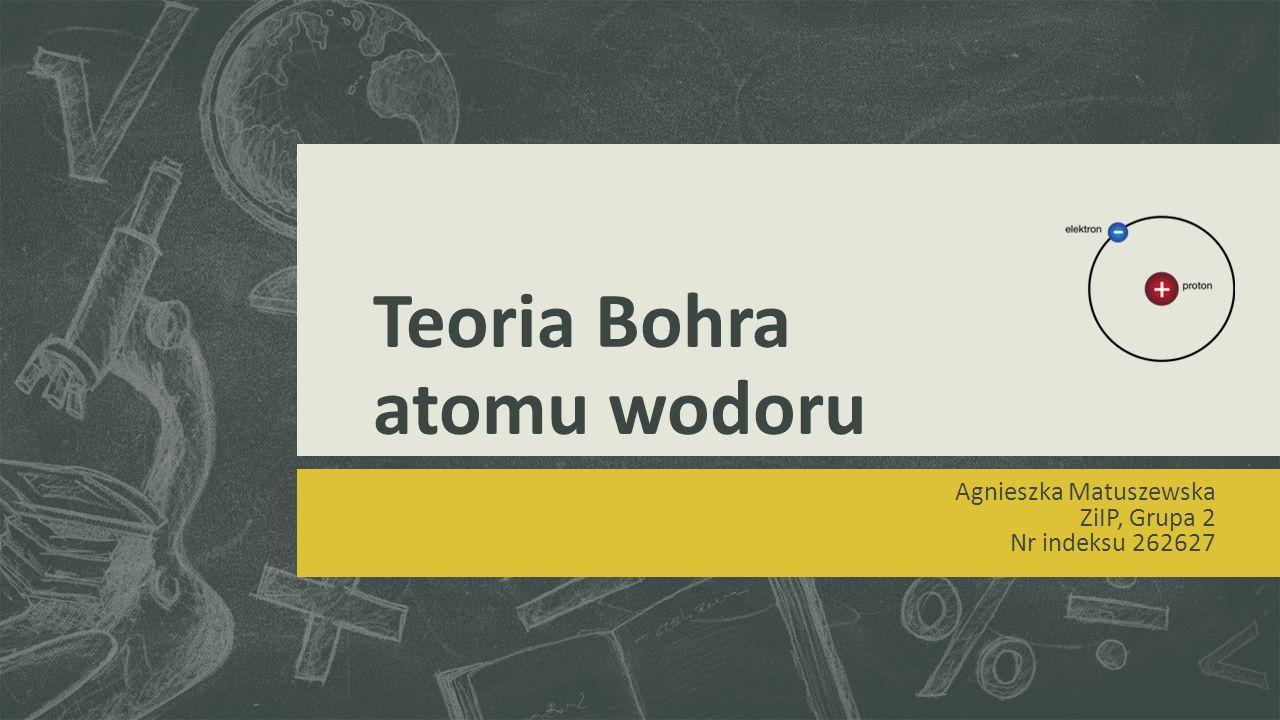 Teoria Bohra atomu wodoru Agnieszka Matuszewska ZiIP, Grupa 2 Nr indeksu 262627