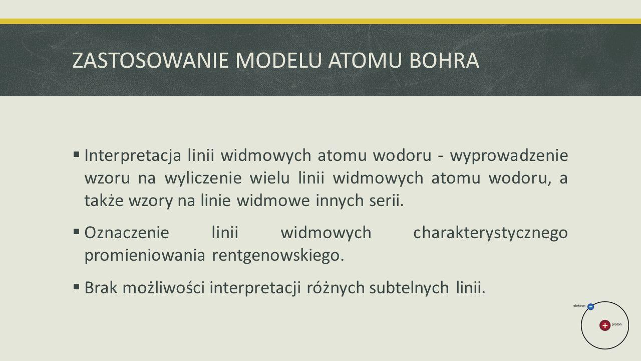 ZASTOSOWANIE MODELU ATOMU BOHRA  Interpretacja linii widmowych atomu wodoru - wyprowadzenie wzoru na wyliczenie wielu linii widmowych atomu wodoru, a także wzory na linie widmowe innych serii.