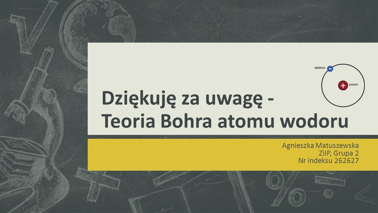 Dziękuję za uwagę - Teoria Bohra atomu wodoru Agnieszka Matuszewska ZiIP, Grupa 2 Nr indeksu 262627