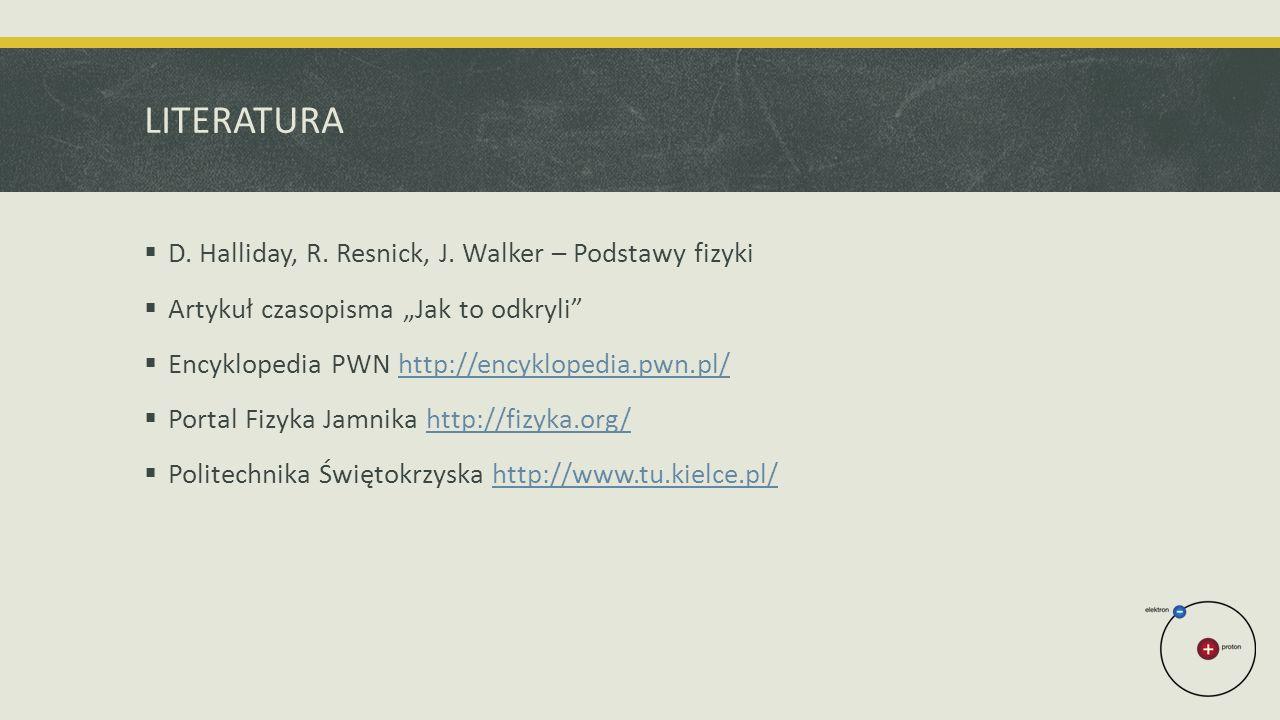 "LITERATURA  D. Halliday, R. Resnick, J. Walker – Podstawy fizyki  Artykuł czasopisma ""Jak to odkryli""  Encyklopedia PWN http://encyklopedia.pwn.pl/"