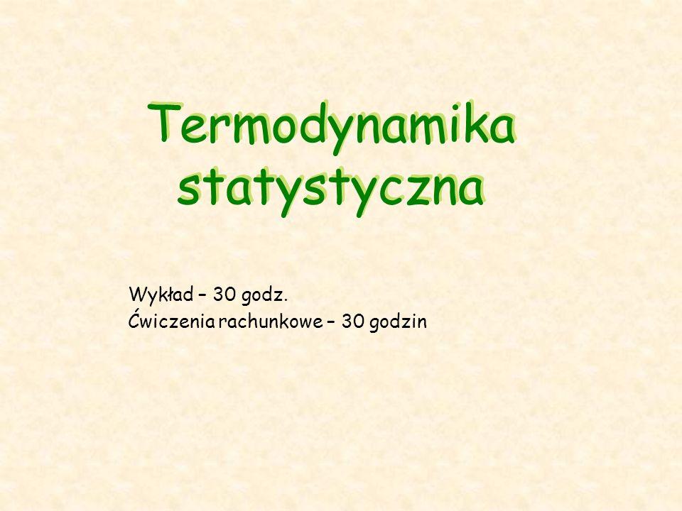 Termodynamika statystyczna Wykład – 30 godz. Ćwiczenia rachunkowe – 30 godzin
