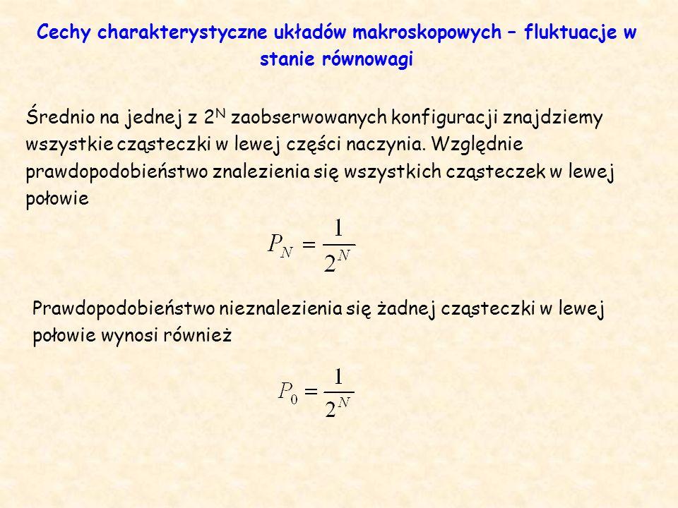 Prawdopodobieństwo nieznalezienia się żadnej cząsteczki w lewej połowie wynosi również Cechy charakterystyczne układów makroskopowych – fluktuacje w stanie równowagi Średnio na jednej z 2 N zaobserwowanych konfiguracji znajdziemy wszystkie cząsteczki w lewej części naczynia.