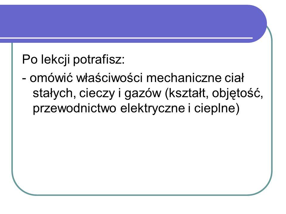 Po lekcji potrafisz: - omówić właściwości mechaniczne ciał stałych, cieczy i gazów (kształt, objętość, przewodnictwo elektryczne i cieplne)