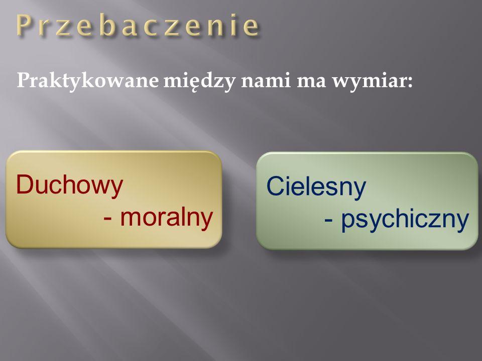 Praktykowane między nami ma wymiar: Duchowy - moralny Cielesny - psychiczny
