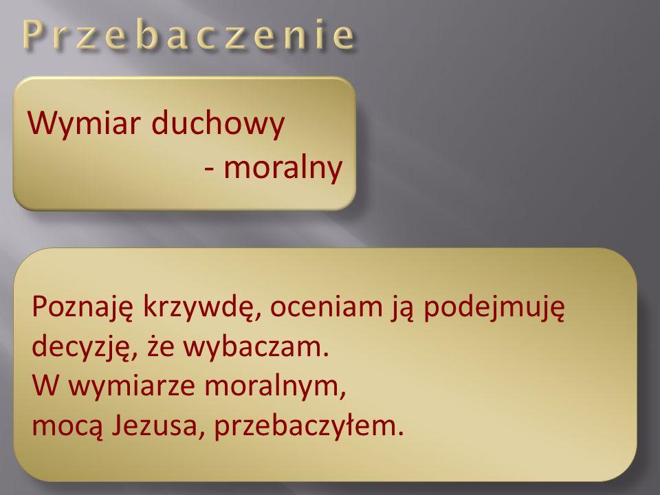 Wymiar duchowy - moralny Poznaję krzywdę, oceniam ją podejmuję decyzję, że wybaczam.
