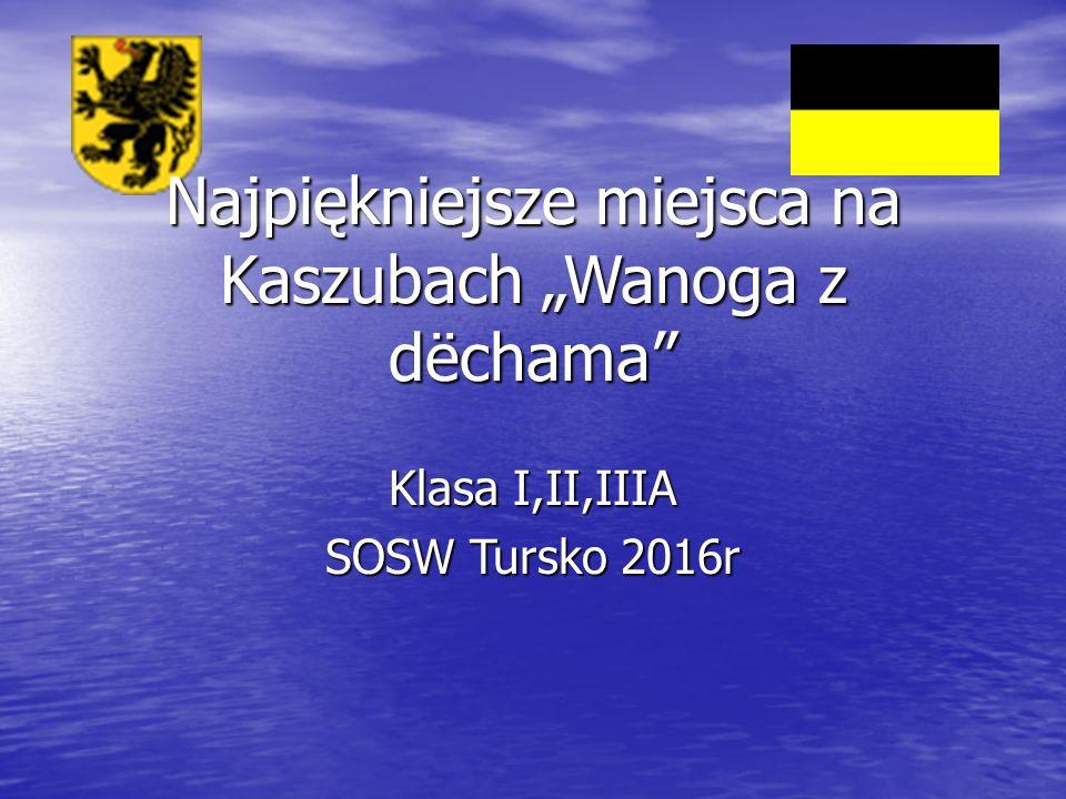"""Klasa I,II,IIIA SOSW Tursko 2016r Najpiękniejsze miejsca na Kaszubach """"Wanoga z dëchama"""