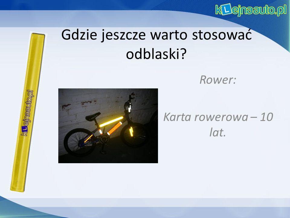 Gdzie jeszcze warto stosować odblaski Rower: Karta rowerowa – 10 lat.