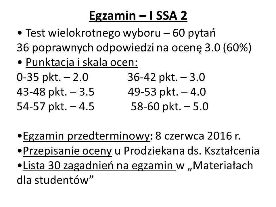 Egzamin – I SSA 2 Test wielokrotnego wyboru – 60 pytań 36 poprawnych odpowiedzi na ocenę 3.0 (60%) Punktacja i skala ocen: 0-35 pkt.