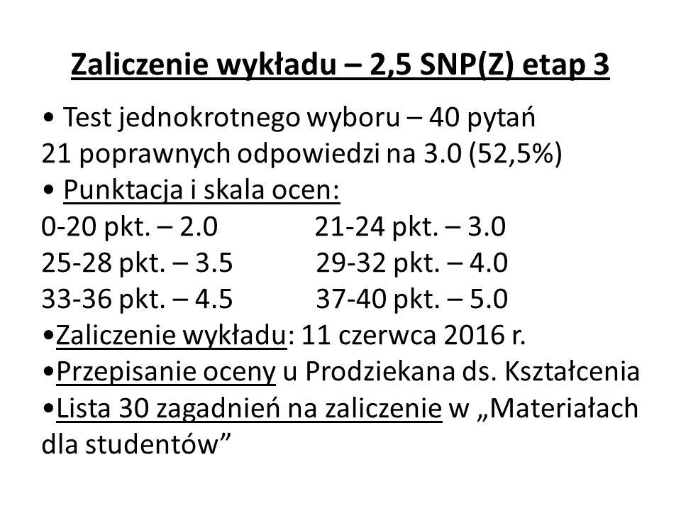 Zaliczenie wykładu – 2,5 SNP(Z) etap 3 Test jednokrotnego wyboru – 40 pytań 21 poprawnych odpowiedzi na 3.0 (52,5%) Punktacja i skala ocen: 0-20 pkt.