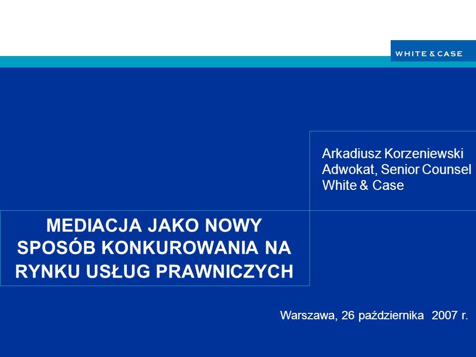 MEDIACJA JAKO NOWY SPOSÓB KONKUROWANIA NA RYNKU USŁUG PRAWNICZYCH Arkadiusz Korzeniewski Adwokat, Senior Counsel White & Case Warszawa, 26 października 2007 r.