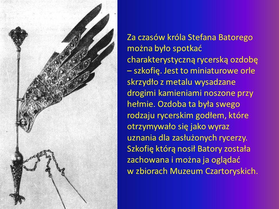 Za czasów króla Stefana Batorego można było spotkać charakterystyczną rycerską ozdobę – szkofię. Jest to miniaturowe orle skrzydło z metalu wysadzane