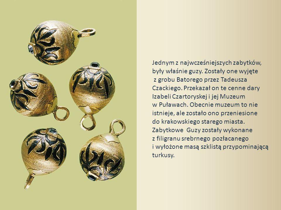 Jednym z najwcześniejszych zabytków, były właśnie guzy. Zostały one wyjęte z grobu Batorego przez Tadeusza Czackiego. Przekazał on te cenne dary Izabe