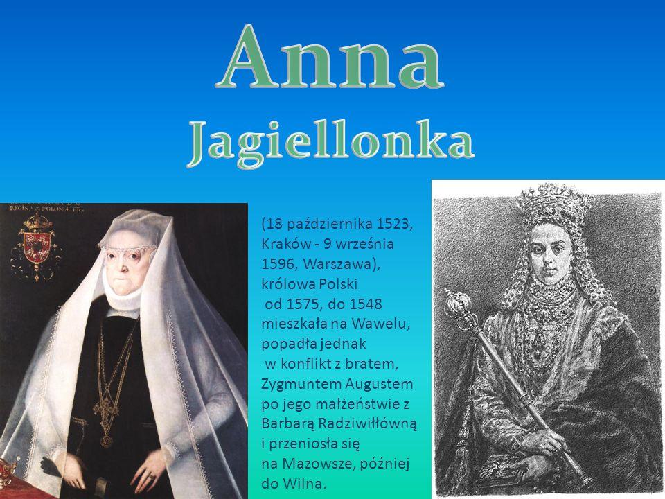 (18 października 1523, Kraków - 9 września 1596, Warszawa), królowa Polski od 1575, do 1548 mieszkała na Wawelu, popadła jednak w konflikt z bratem, Zygmuntem Augustem po jego małżeństwie z Barbarą Radziwiłłówną i przeniosła się na Mazowsze, później do Wilna.
