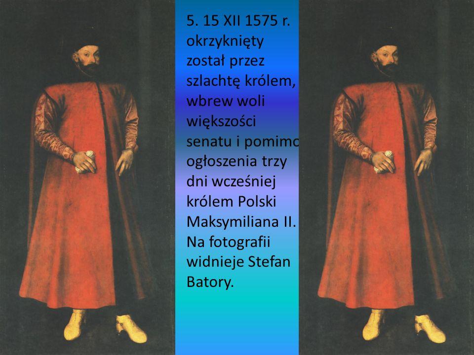 5. 15 XII 1575 r. okrzyknięty został przez szlachtę królem, wbrew woli większości senatu i pomimo ogłoszenia trzy dni wcześniej królem Polski Maksymil