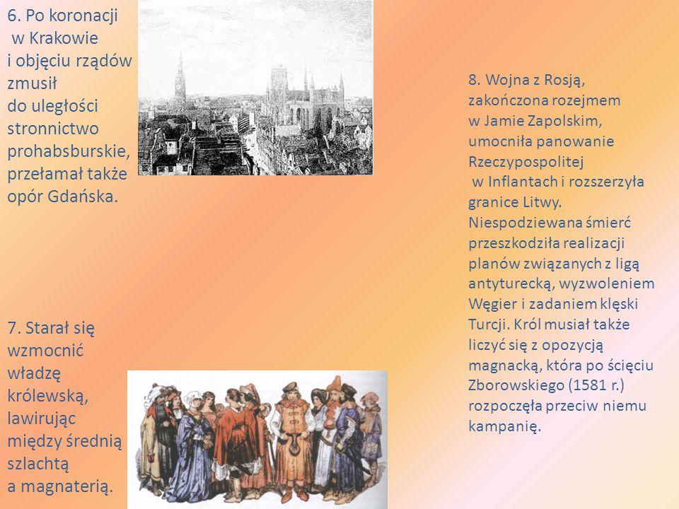 6. Po koronacji w Krakowie i objęciu rządów zmusił do uległości stronnictwo prohabsburskie, przełamał także opór Gdańska. 7. Starał się wzmocnić władz