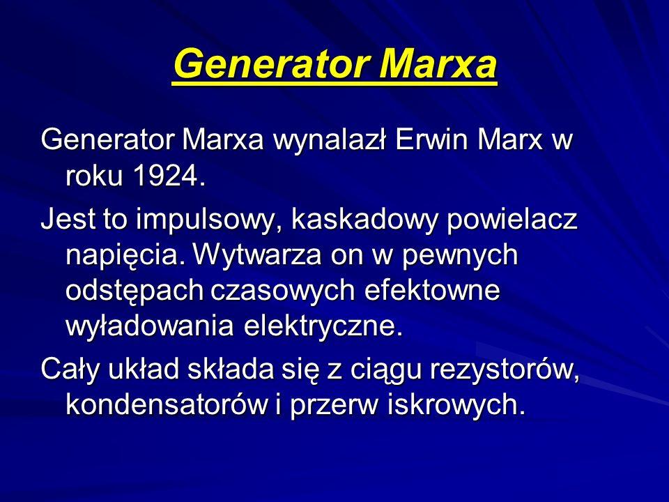 Generator Marxa Generator Marxa wynalazł Erwin Marx w roku 1924. Jest to impulsowy, kaskadowy powielacz napięcia. Wytwarza on w pewnych odstępach czas