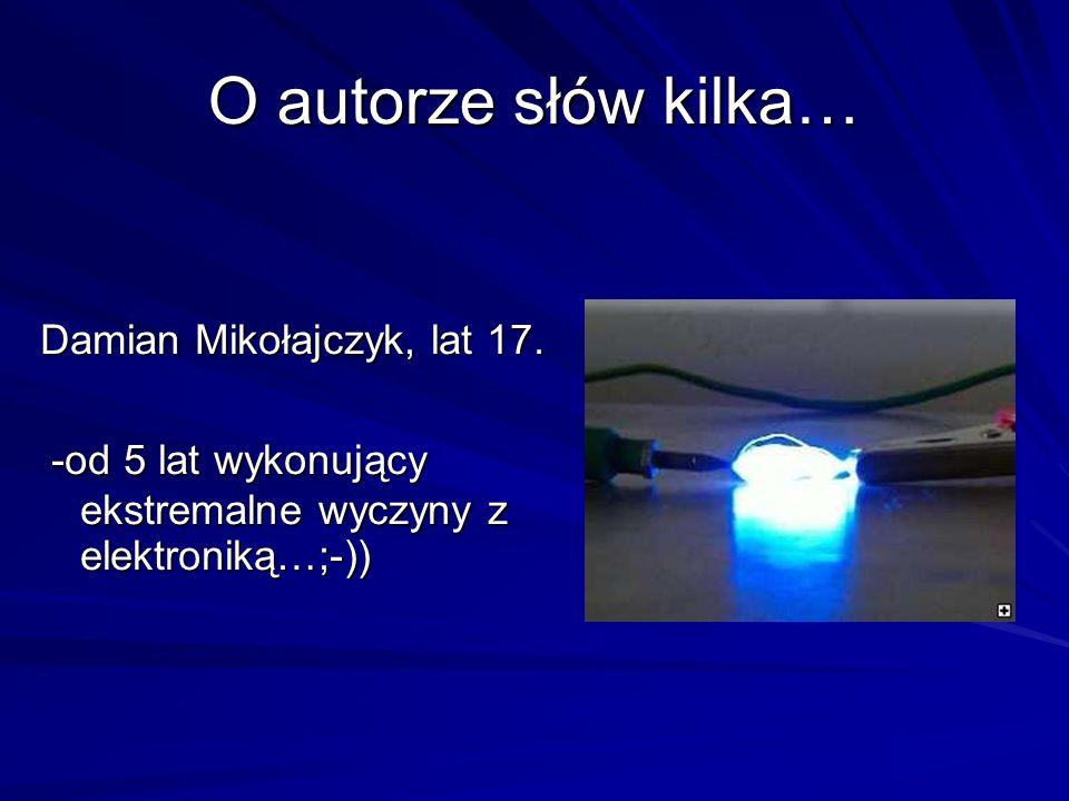 O autorze słów kilka… Damian Mikołajczyk, lat 17. -od 5 lat wykonujący ekstremalne wyczyny z elektroniką…;-)) -od 5 lat wykonujący ekstremalne wyczyn