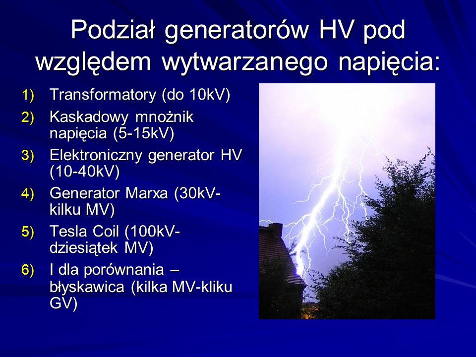 Podział generatorów HV pod względem wytwarzanego napięcia: 1) Transformatory (do 10kV) 2) Kaskadowy mnożnik napięcia (5-15kV) 3) Elektroniczny generator HV (10-40kV) 4) Generator Marxa (30kV- kilku MV) 5) Tesla Coil (100kV- dziesiątek MV) 6) I dla porównania – błyskawica (kilka MV-kliku GV)