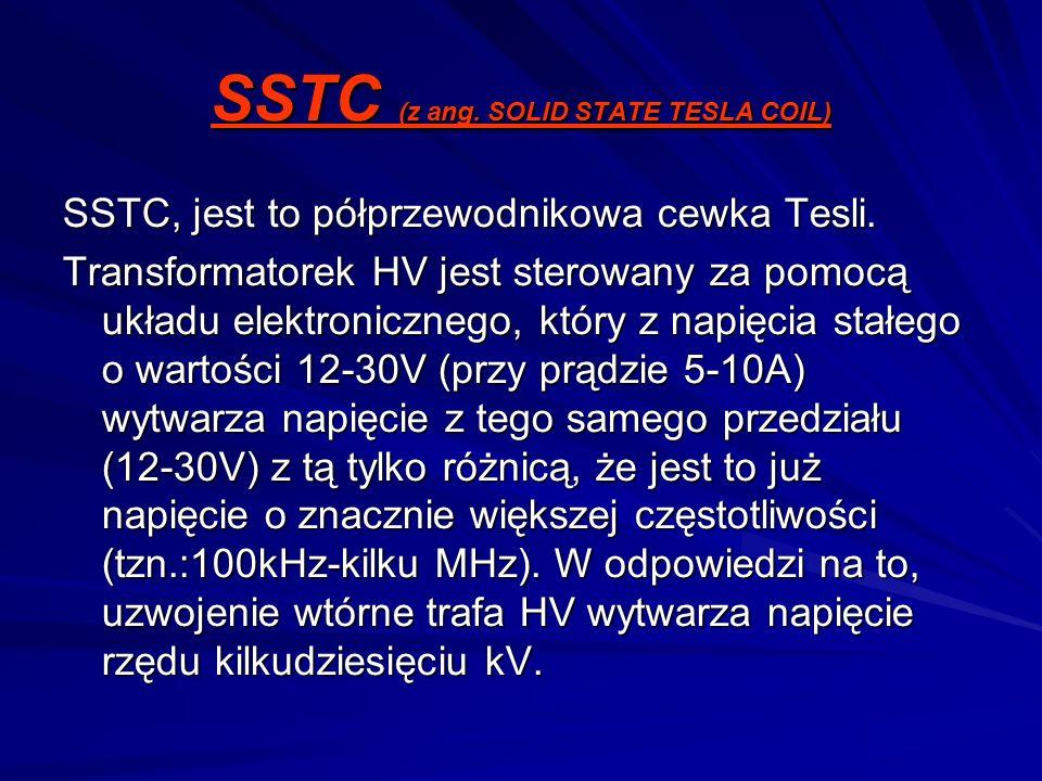 SSTC (z ang. SOLID STATE TESLA COIL) SSTC, jest to półprzewodnikowa cewka Tesli. Transformatorek HV jest sterowany za pomocą układu elektronicznego,