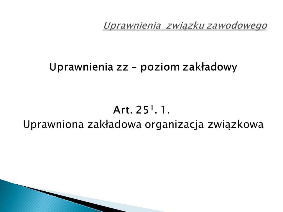 Uprawnienia zz – poziom zakładowy Art. 25 1. 1. Uprawniona zakładowa organizacja związkowa