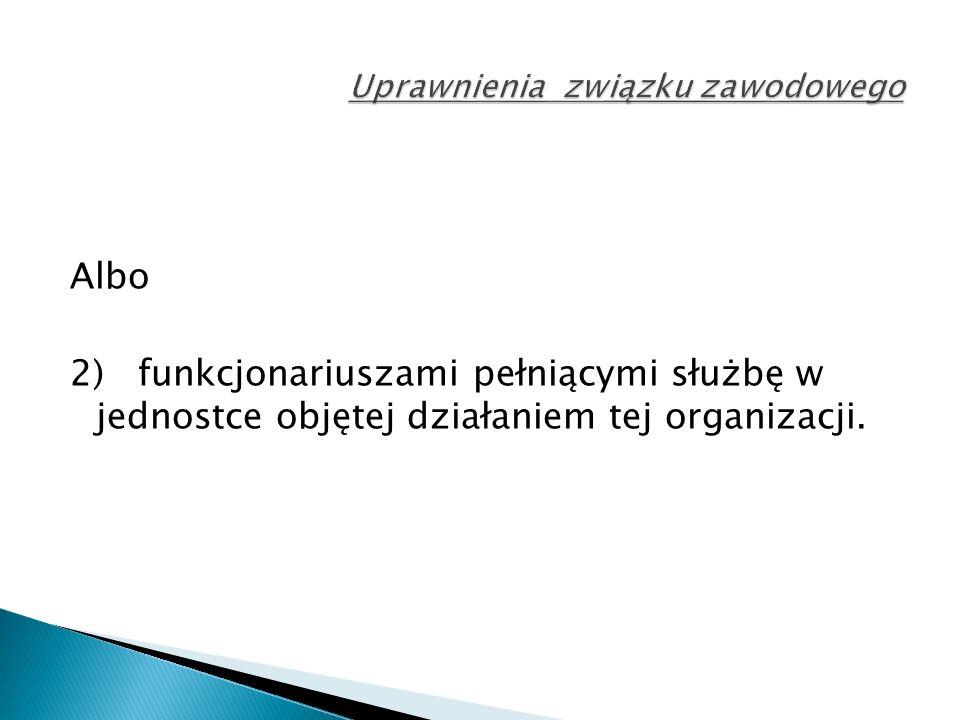 Albo 2) funkcjonariuszami pełniącymi służbę w jednostce objętej działaniem tej organizacji.