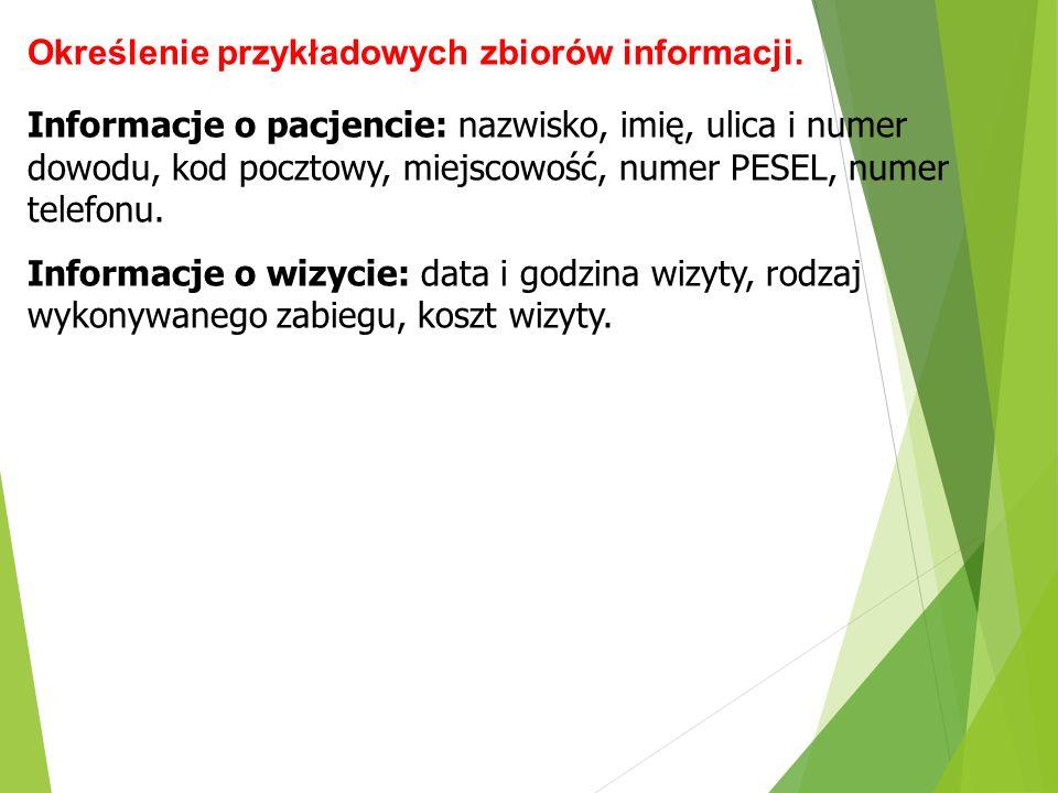 Określenie przykładowych zbiorów informacji. Informacje o pacjencie: nazwisko, imię, ulica i numer dowodu, kod pocztowy, miejscowość, numer PESEL, num
