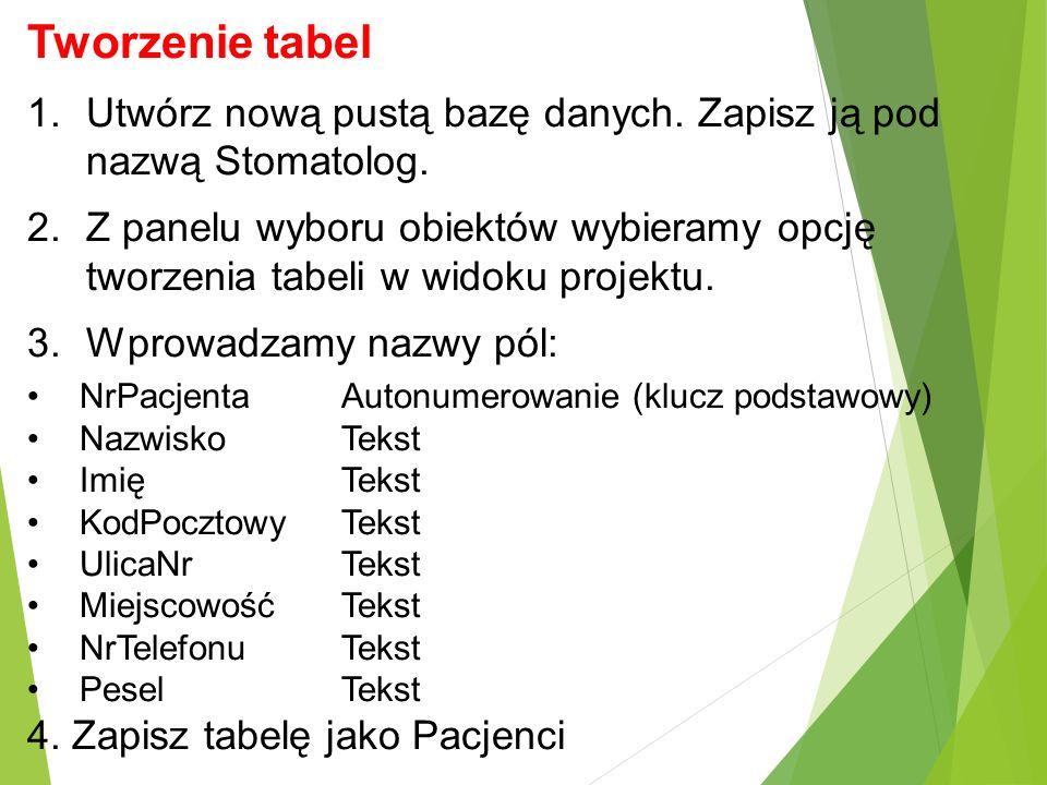 Tworzenie tabel 1.Utwórz nową pustą bazę danych. Zapisz ją pod nazwą Stomatolog. 2.Z panelu wyboru obiektów wybieramy opcję tworzenia tabeli w widoku