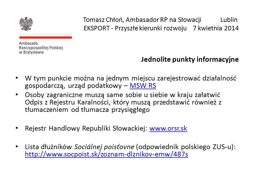 Tomasz Chłoń, Ambasador RP na Słowacji Lublin EKSPORT - Przyszłe kierunki rozwoju 7 kwietnia 2014 Jednolite punkty informacyjne W tym punkcie można na jednym miejscu zarejestrować działalność gospodarczą, urząd podatkowy – MSW RSMSW RS Osoby zagraniczne muszą same sobie u siebie w kraju załatwić Odpis z Rejestru Karalności, który muszą przedstawić również z tłumaczeniem od tłumacza przysięgłego Rejestr Handlowy Republiki Słowackiej: www.orsr.skwww.orsr.sk Lista dłużników Sociálnej poisťovne (odpowiednik polskiego ZUS-u): http://www.socpoist.sk/zoznam-dlznikov-emw/487s http://www.socpoist.sk/zoznam-dlznikov-emw/487s