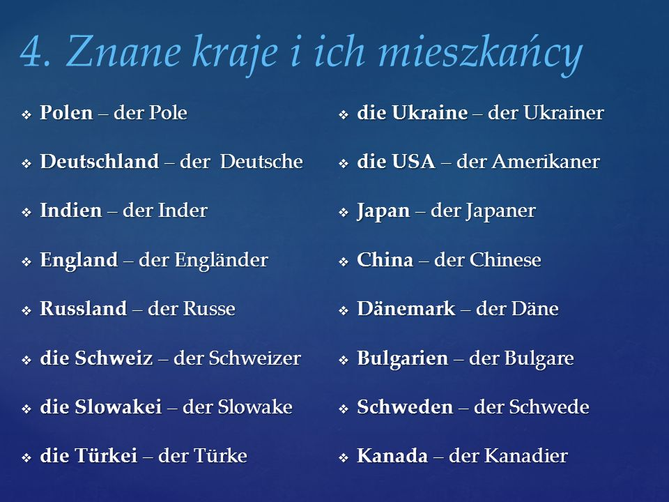 Polen – der Pole  Deutschland – der Deutsche  Indien – der Inder  England – der Engländer  Russland – der Russe  die Schweiz – der Schweizer  die Slowakei – der Slowake  die Türkei – der Türke  die Ukraine – der Ukrainer  die USA – der Amerikaner  Japan – der Japaner  China – der Chinese  Dänemark – der Däne  Bulgarien – der Bulgare  Schweden – der Schwede  Kanada – der Kanadier 4.