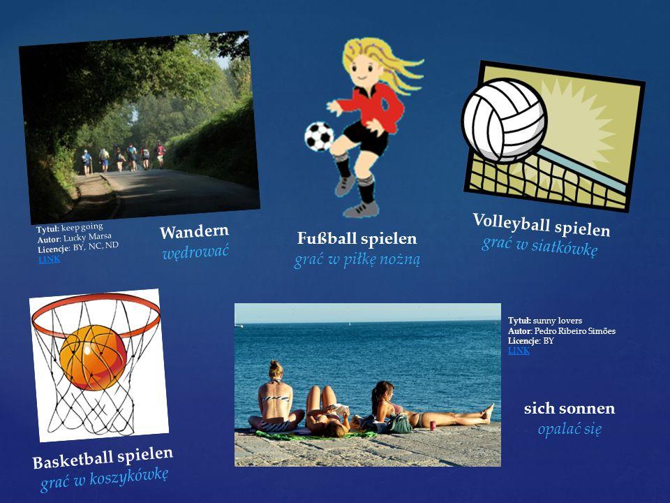 Tytuł: keep going Autor: Lucky Marsa Licencje: BY, NC, ND LINK Wandern wędrować Fußball spielen grać w piłkę nożną Volleyball spielen grać w siatkówkę Basketball spielen grać w koszykówkę sich sonnen opalać się Tytuł: sunny lovers Autor: Pedro Ribeiro Simões Licencje: BY LINK