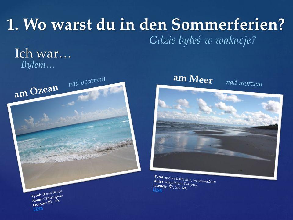Ich war… 1. Wo warst du in den Sommerferien? Gdzie byłeś w wakacje? Byłem… am Ozean Tytuł: Ocean Beach Autor: Christopher Licencje: BY, SA LINK am Mee