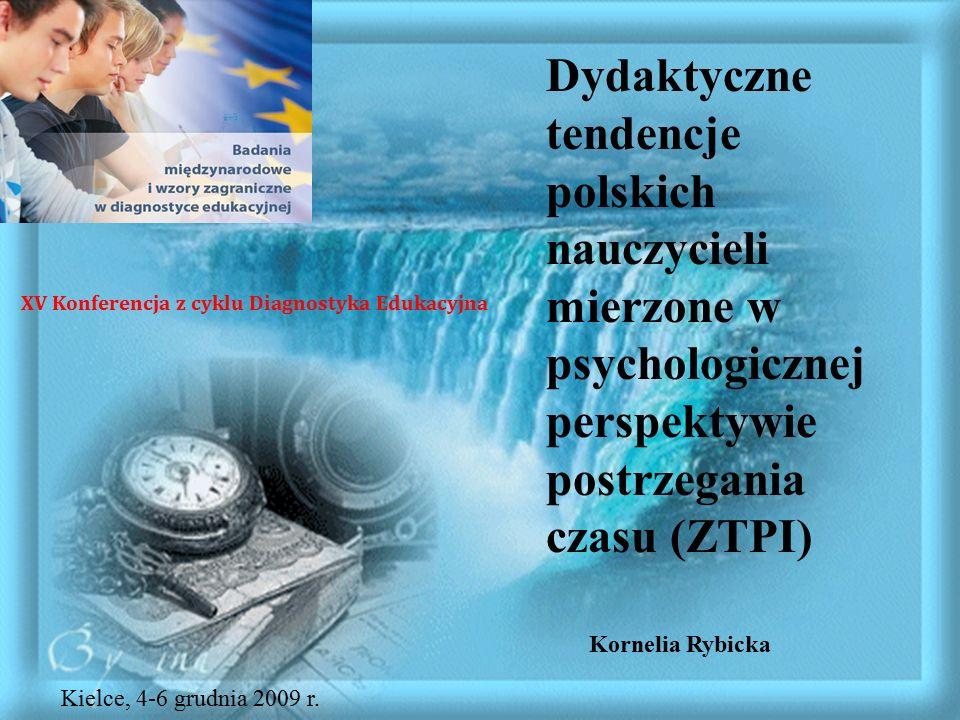Dydaktyczne tendencje polskich nauczycieli mierzone w psychologicznej perspektywie postrzegania czasu (ZTPI) Kornelia Rybicka XV Konferencja z cyklu Diagnostyka Edukacyjna Kielce, 4-6 grudnia 2009 r.