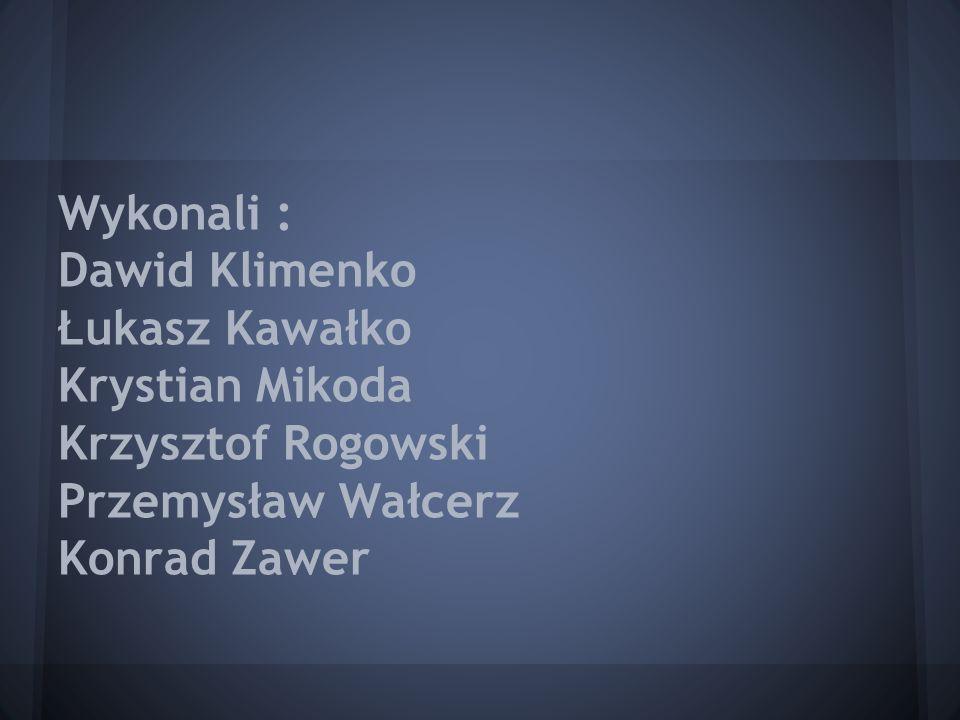 Wykonali : Dawid Klimenko Łukasz Kawałko Krystian Mikoda Krzysztof Rogowski Przemysław Wałcerz Konrad Zawer