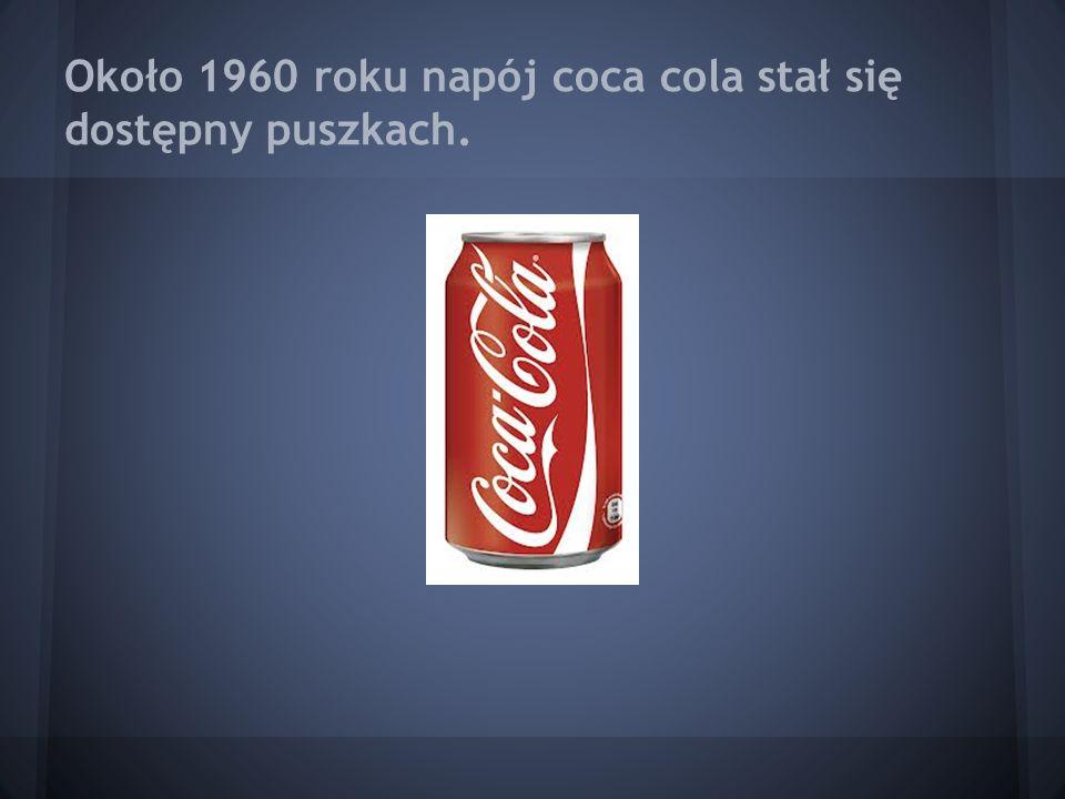 Około 1960 roku napój coca cola stał się dostępny puszkach.
