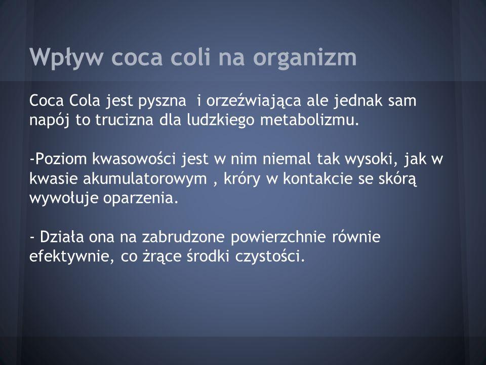 Wpływ coca coli na organizm Coca Cola jest pyszna i orzeźwiająca ale jednak sam napój to trucizna dla ludzkiego metabolizmu. -Poziom kwasowości jest w