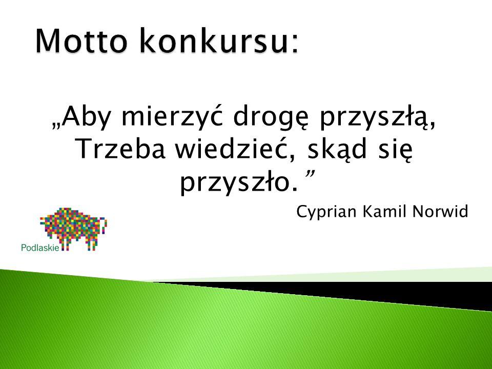 """""""Aby mierzyć drogę przyszłą, Trzeba wiedzieć, skąd się przyszło. Cyprian Kamil Norwid"""