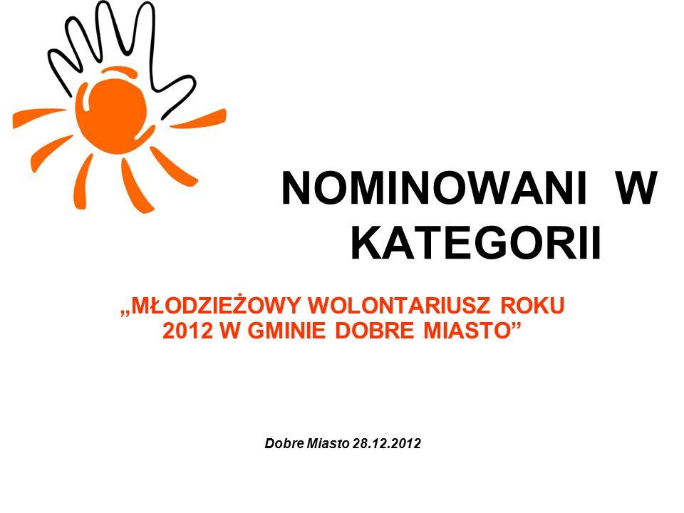 """NOMINOWANI W KATEGORII """"MŁODZIEŻOWY WOLONTARIUSZ ROKU 2012 W GMINIE DOBRE MIASTO"""" Dobre Miasto 28.12.2012"""