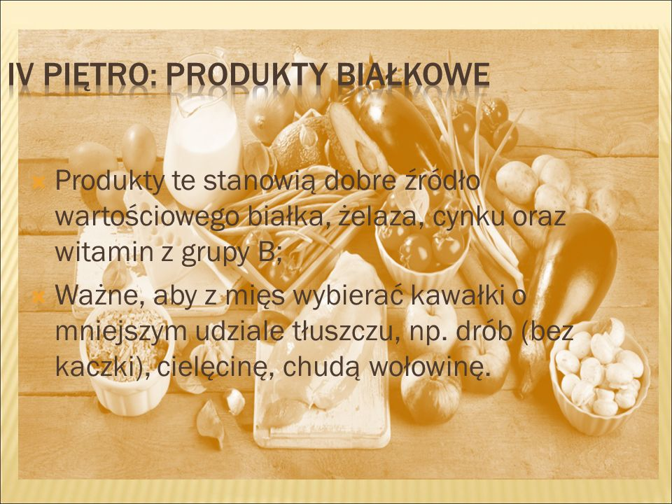  Produkty te stanowią dobre źródło wartościowego białka, żelaza, cynku oraz witamin z grupy B;  Ważne, aby z mięs wybierać kawałki o mniejszym udziale tłuszczu, np.