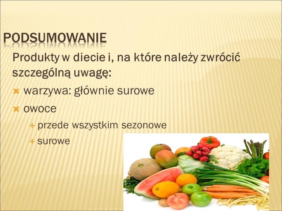Produkty w diecie i, na które należy zwrócić szczególną uwagę:  warzywa: głównie surowe  owoce  przede wszystkim sezonowe  surowe