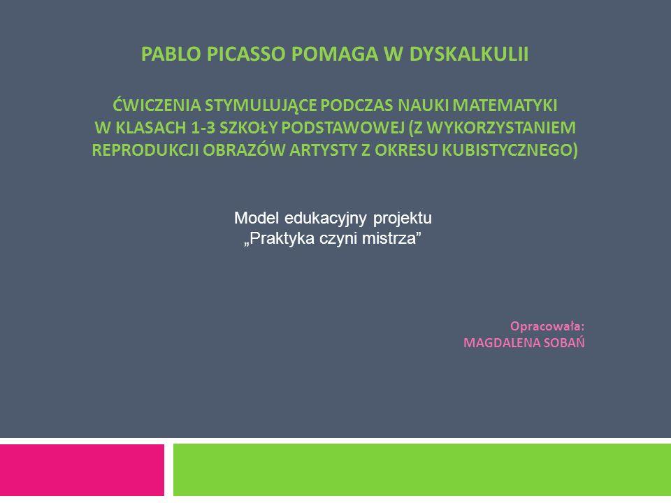 """PABLO PICASSO POMAGA W DYSKALKULII ĆWICZENIA STYMULUJĄCE PODCZAS NAUKI MATEMATYKI W KLASACH 1-3 SZKOŁY PODSTAWOWEJ (Z WYKORZYSTANIEM REPRODUKCJI OBRAZÓW ARTYSTY Z OKRESU KUBISTYCZNEGO) Opracowała: MAGDALENA SOBAŃ Model edukacyjny projektu """"Praktyka czyni mistrza"""