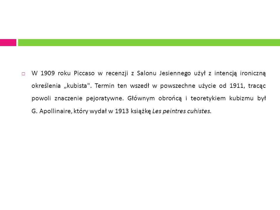 """ W 1909 roku Piccaso w recenzji z Salonu Jesiennego użył z intencją ironiczną określenia """"kubista ."""