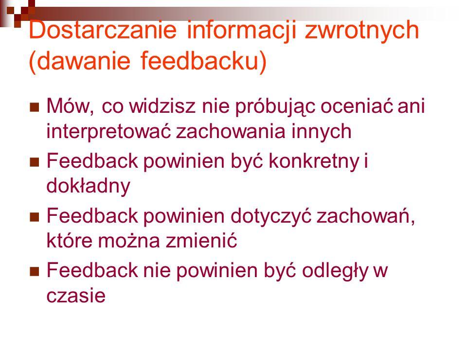 Dostarczanie informacji zwrotnych (dawanie feedbacku) Mów, co widzisz nie próbując oceniać ani interpretować zachowania innych Feedback powinien być konkretny i dokładny Feedback powinien dotyczyć zachowań, które można zmienić Feedback nie powinien być odległy w czasie