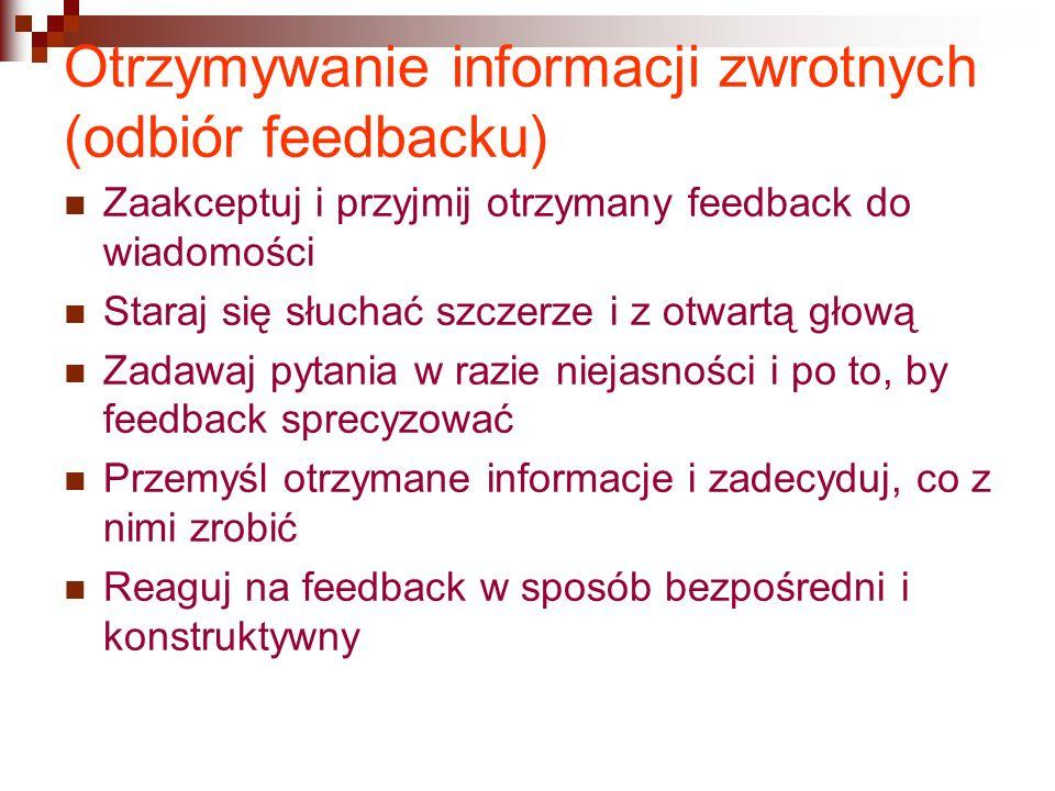 Otrzymywanie informacji zwrotnych (odbiór feedbacku) Zaakceptuj i przyjmij otrzymany feedback do wiadomości Staraj się słuchać szczerze i z otwartą głową Zadawaj pytania w razie niejasności i po to, by feedback sprecyzować Przemyśl otrzymane informacje i zadecyduj, co z nimi zrobić Reaguj na feedback w sposób bezpośredni i konstruktywny