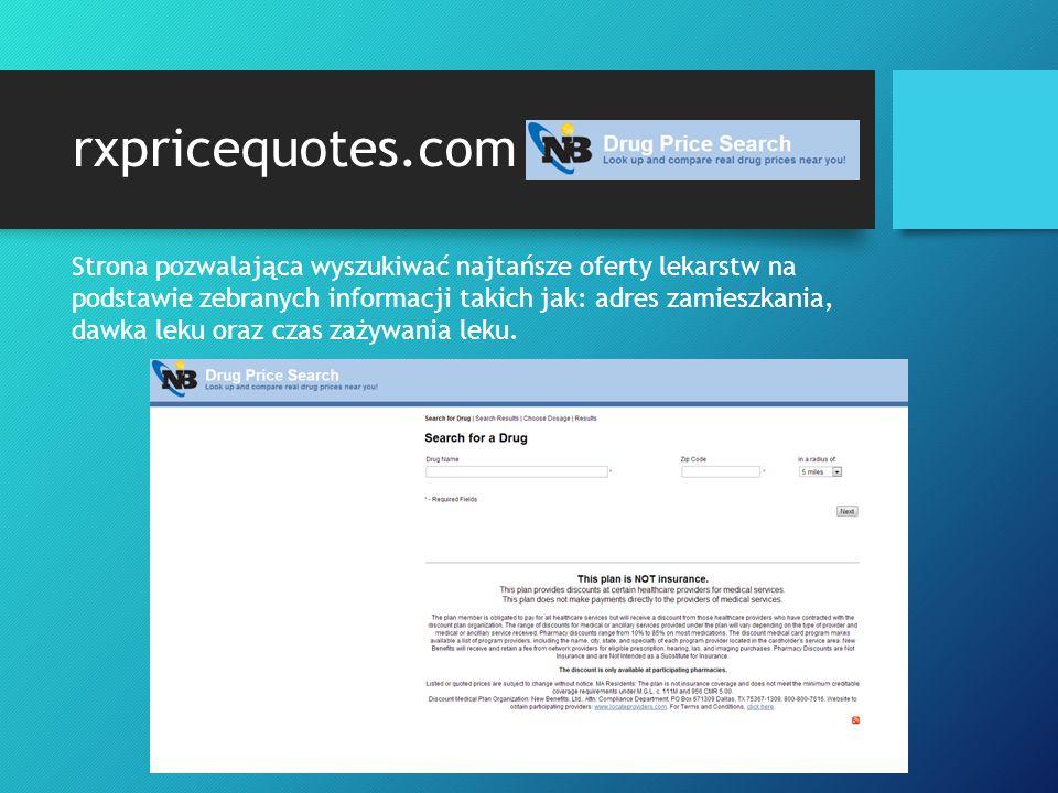 rxpricequotes.com Strona pozwalająca wyszukiwać najtańsze oferty lekarstw na podstawie zebranych informacji takich jak: adres zamieszkania, dawka leku oraz czas zażywania leku.