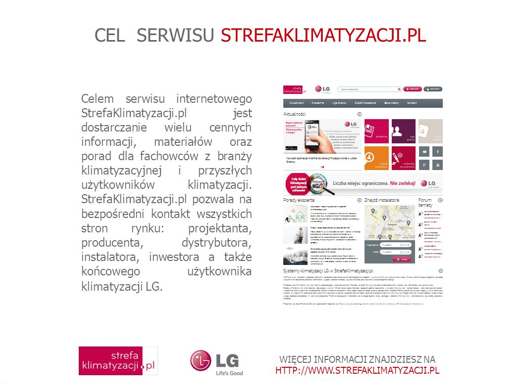 WIĘCEJ INFORMACJI ZNAJDZIESZ NA HTTP://WWW.STREFAKLIMATYZACJI.PL CEL SERWISU STREFAKLIMATYZACJI.PL Celem serwisu internetowego StrefaKlimatyzacji.pl jest dostarczanie wielu cennych informacji, materiałów oraz porad dla fachowców z branży klimatyzacyjnej i przyszłych użytkowników klimatyzacji.