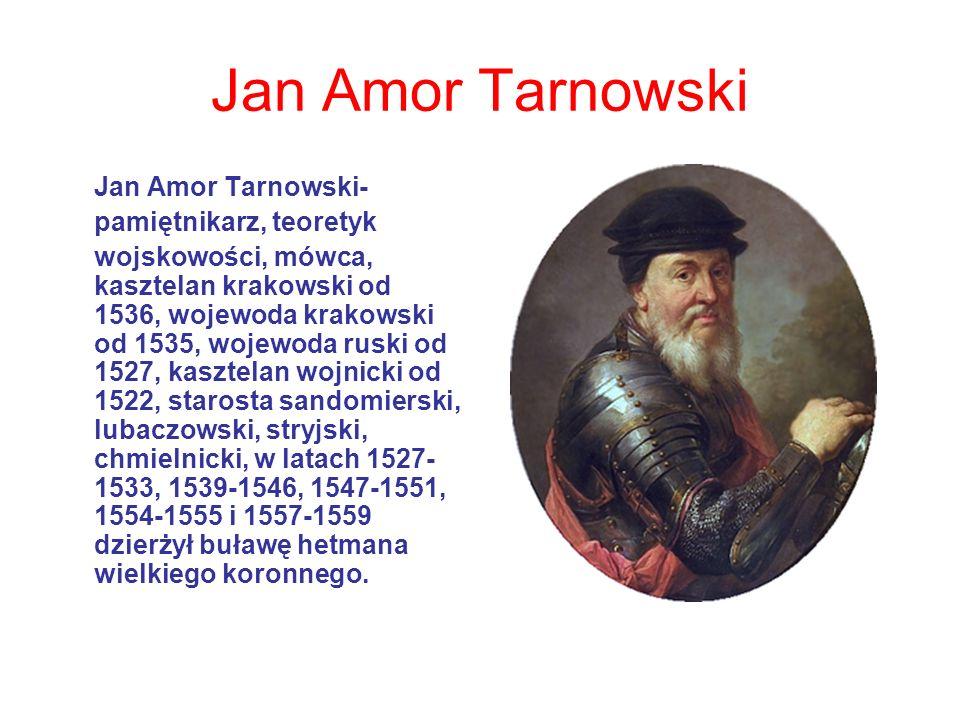 Jan Amor Tarnowski Jan Amor Tarnowski- pamiętnikarz, teoretyk wojskowości, mówca, kasztelan krakowski od 1536, wojewoda krakowski od 1535, wojewoda ruski od 1527, kasztelan wojnicki od 1522, starosta sandomierski, lubaczowski, stryjski, chmielnicki, w latach 1527- 1533, 1539-1546, 1547-1551, 1554-1555 i 1557-1559 dzierżył buławę hetmana wielkiego koronnego.