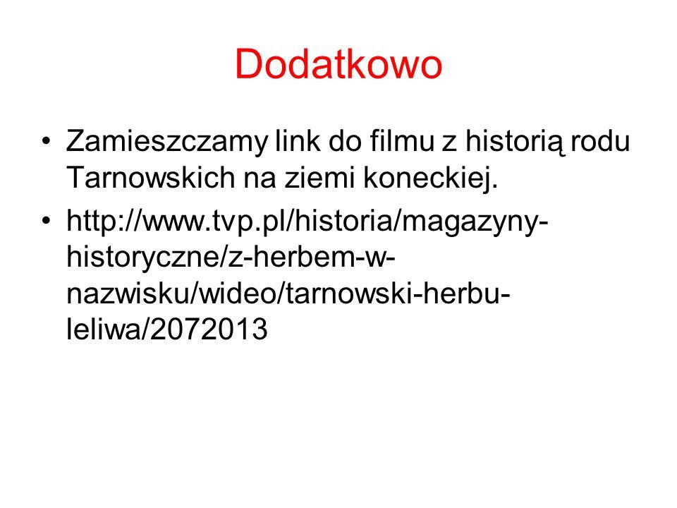 Dodatkowo Zamieszczamy link do filmu z historią rodu Tarnowskich na ziemi koneckiej. http://www.tvp.pl/historia/magazyny- historyczne/z-herbem-w- nazw