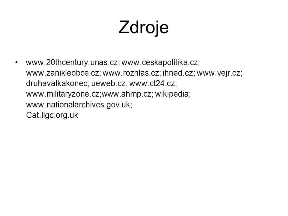 Zdroje www.20thcentury.unas.cz; www.ceskapolitika.cz; www.zanikleobce.cz; www.rozhlas.cz; ihned.cz; www.vejr.cz; druhavalkakonec; ueweb.cz; www.ct24.cz; www.militaryzone.cz;www.ahmp.cz; wikipedia; www.nationalarchives.gov.uk; Cat.llgc.org.uk