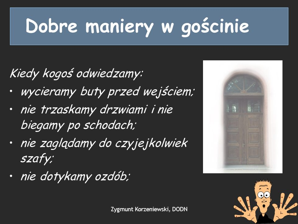 Dobre maniery w gościnie Kiedy kogoś odwiedzamy: wycieramy buty przed wejściem; nie trzaskamy drzwiami i nie biegamy po schodach; nie zaglądamy do czyjejkolwiek szafy; nie dotykamy ozdób; Zygmunt Korzeniewski, DODN