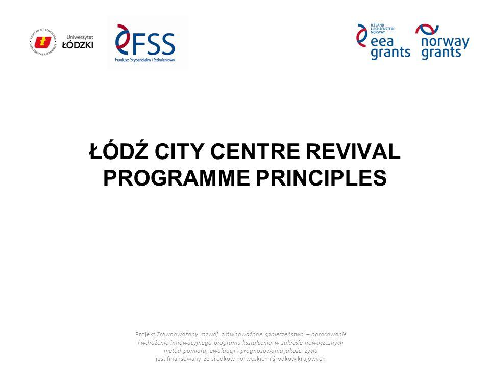 ŁÓDŹ CITY CENTRE REVIVAL PROGRAMME PRINCIPLES Projekt Zrównoważony rozwój, zrównoważone społeczeństwo – opracowanie i wdrożenie innowacyjnego programu